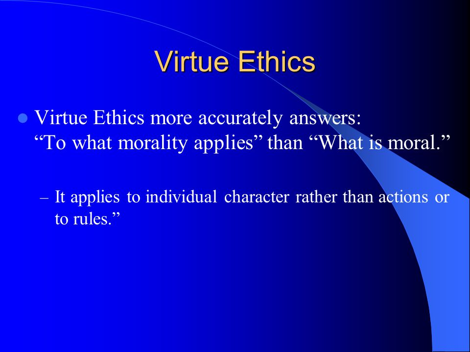 Virtue Ethics Virtue Ethics more accurately answers: To what morality applies than What is moral.
