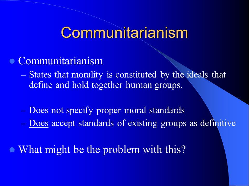 Communitarianism Communitarianism What might be the problem with this