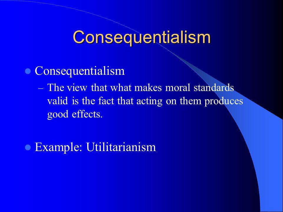 Consequentialism Consequentialism Example: Utilitarianism