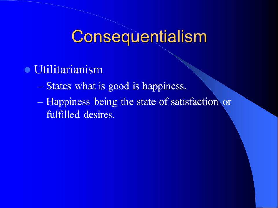 Consequentialism Utilitarianism States what is good is happiness.