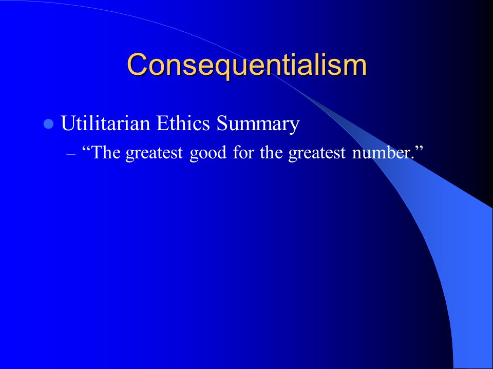 Consequentialism Utilitarian Ethics Summary
