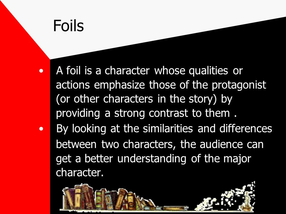 Foils A foil is a character whose qualities or
