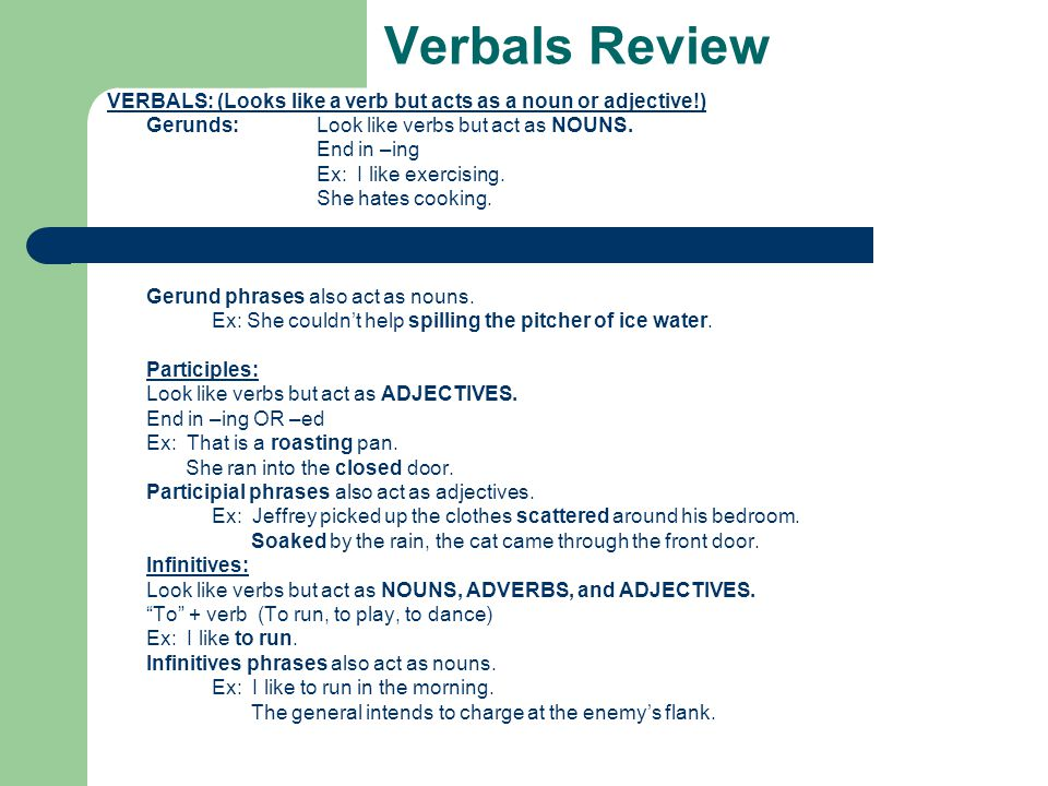 Verbals Review VERBALS: (Looks like a verb but acts as a noun or adjective!) Gerunds: Look like verbs but act as NOUNS.