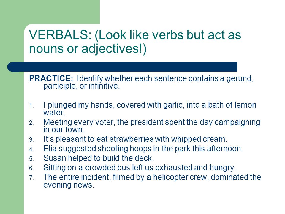 VERBALS: (Look like verbs but act as nouns or adjectives!)
