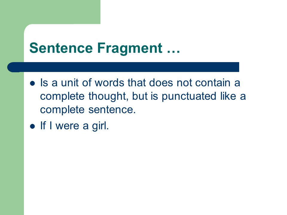 Sentence Fragment … Is a unit of words that does not contain a complete thought, but is punctuated like a complete sentence.