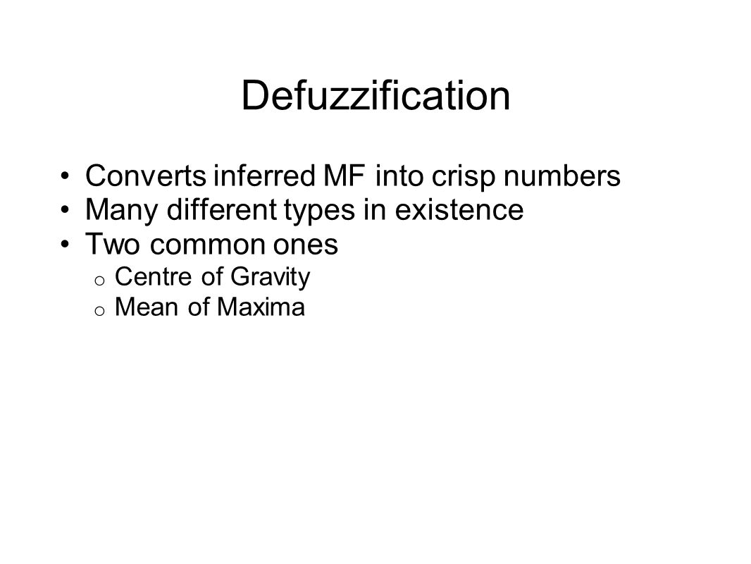 Defuzzification Converts inferred MF into crisp numbers