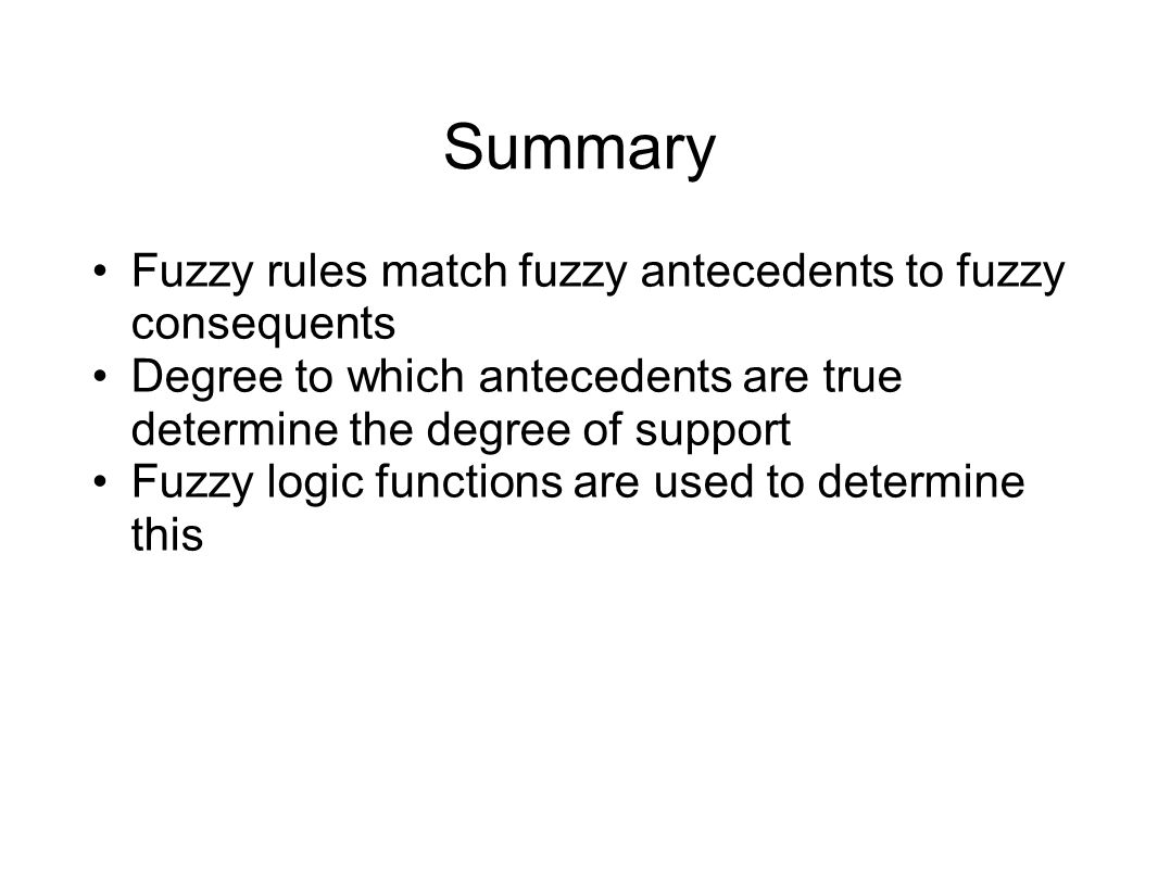 Summary Fuzzy rules match fuzzy antecedents to fuzzy consequents