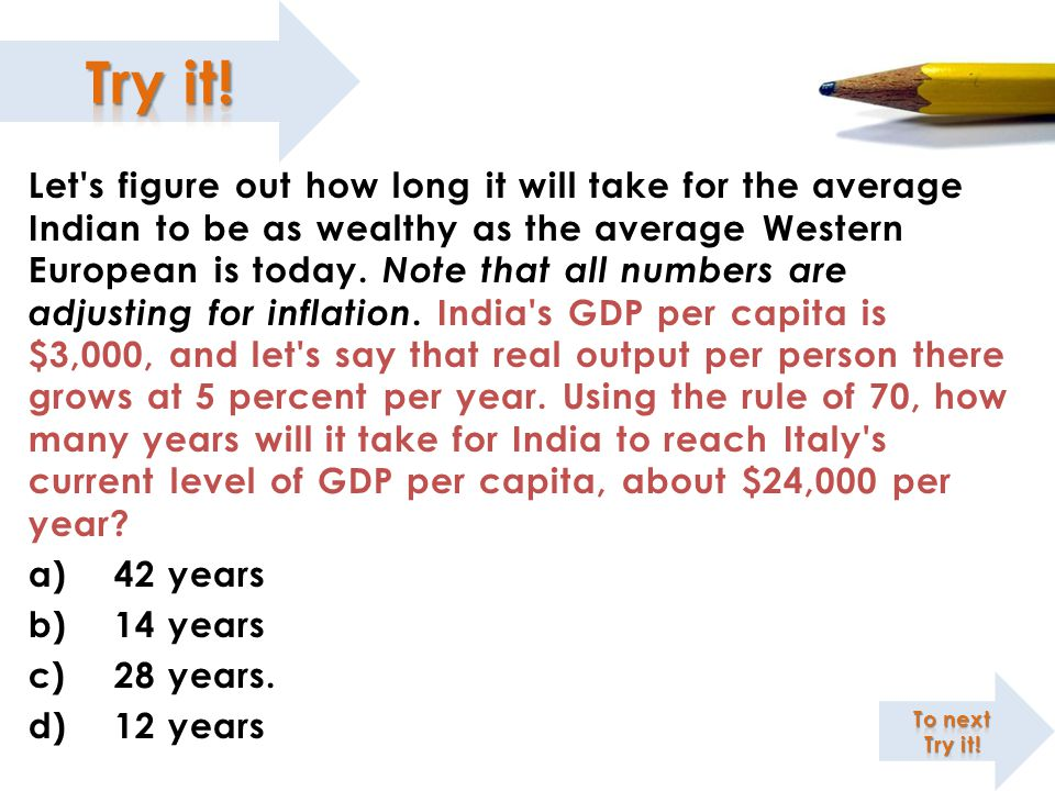 Let s figure out how long it will take for the average Indian to be as wealthy as the average Western European is today. Note that all numbers are adjusting for inflation. India s GDP per capita is $3,000, and let s say that real output per person there grows at 5 percent per year. Using the rule of 70, how many years will it take for India to reach Italy s current level of GDP per capita, about $24,000 per year