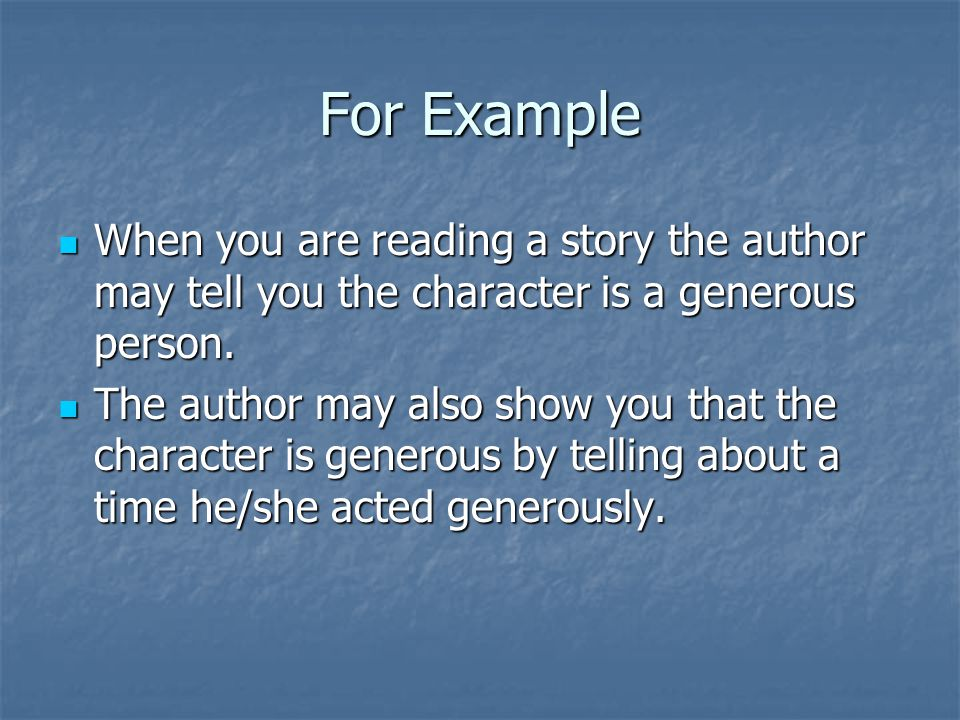 For Example When you are reading a story the author may tell you the character is a generous person.