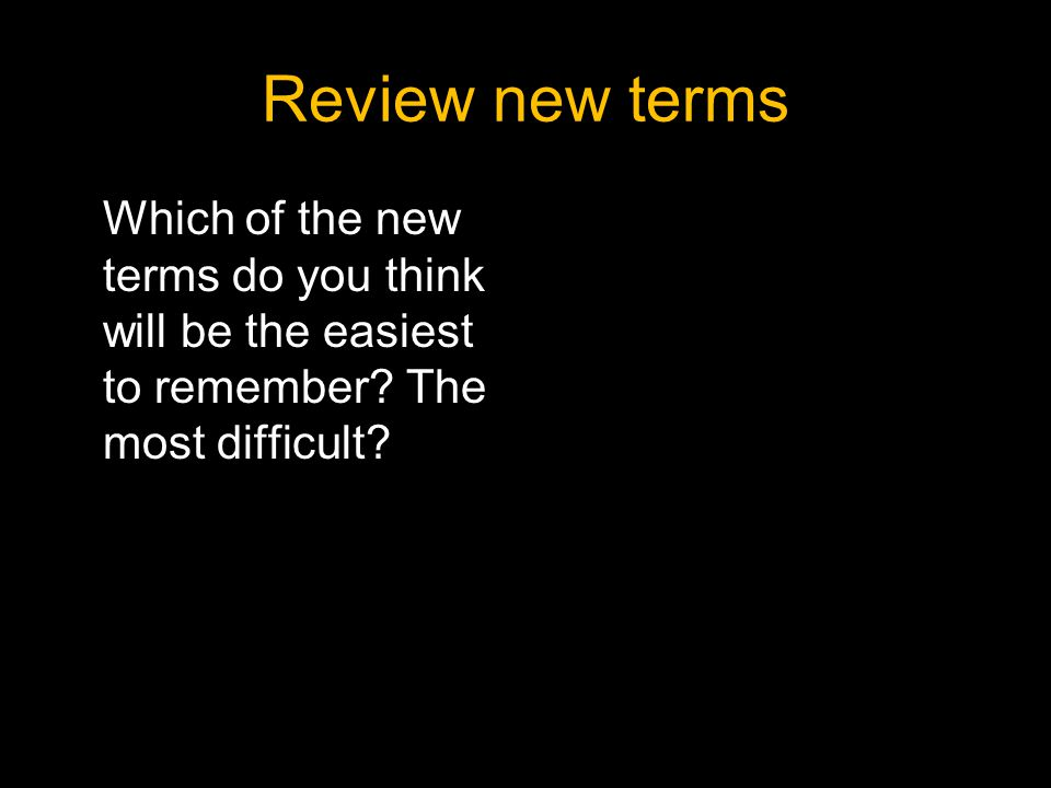 Review new terms Which of the new terms do you think will be the easiest to remember.