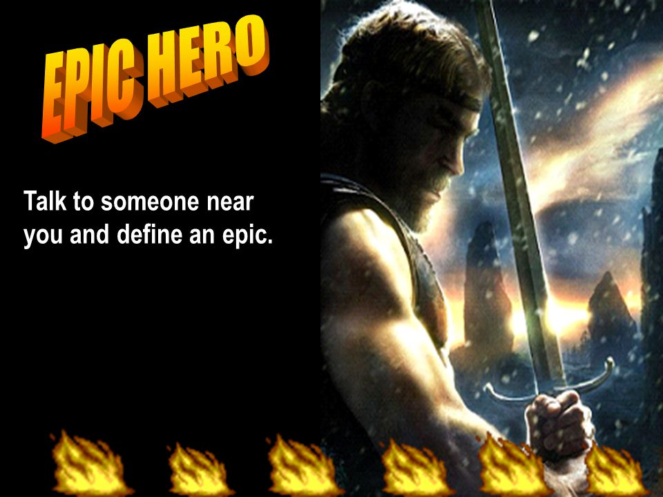 EPIC HERO Talk to someone near you and define an epic.