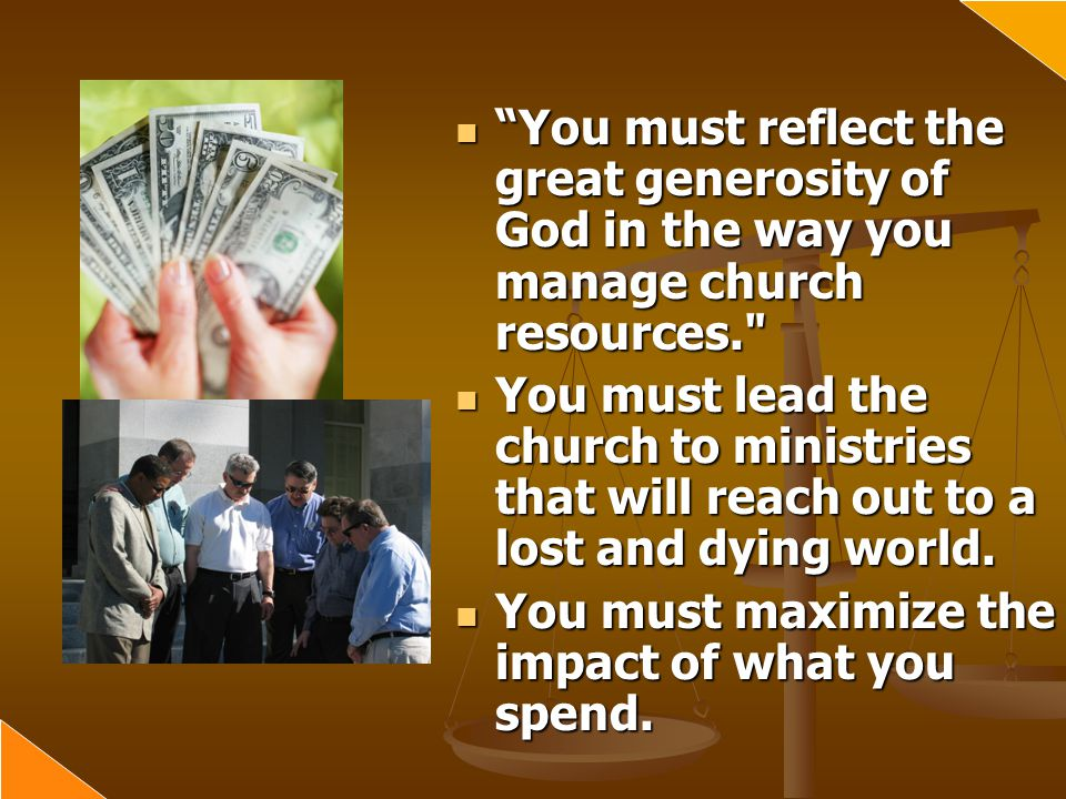 You must reflect the great generosity of God in the way you manage church resources.