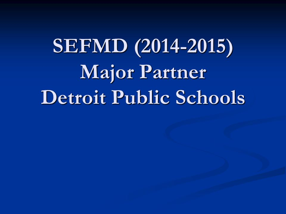 SEFMD (2014-2015) Major Partner Detroit Public Schools