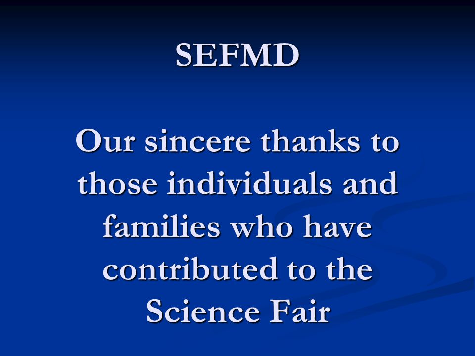SEFMD Our sincere thanks to those individuals and families who have contributed to the Science Fair