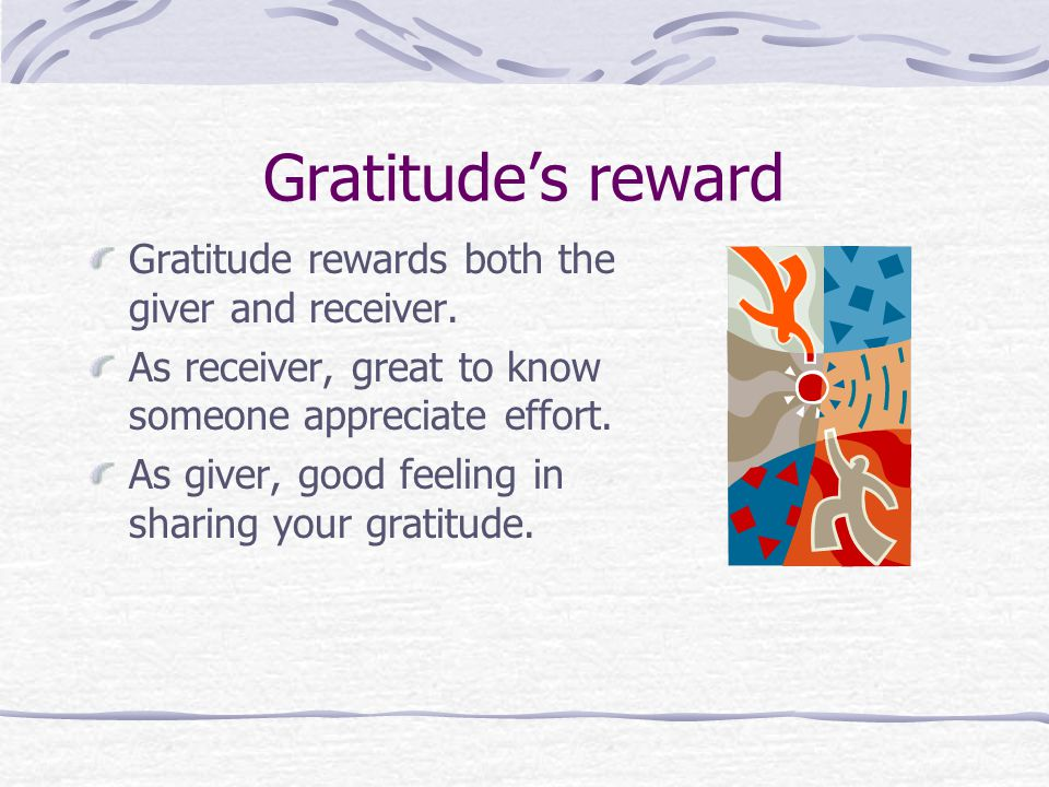 Gratitude's reward Gratitude rewards both the giver and receiver.