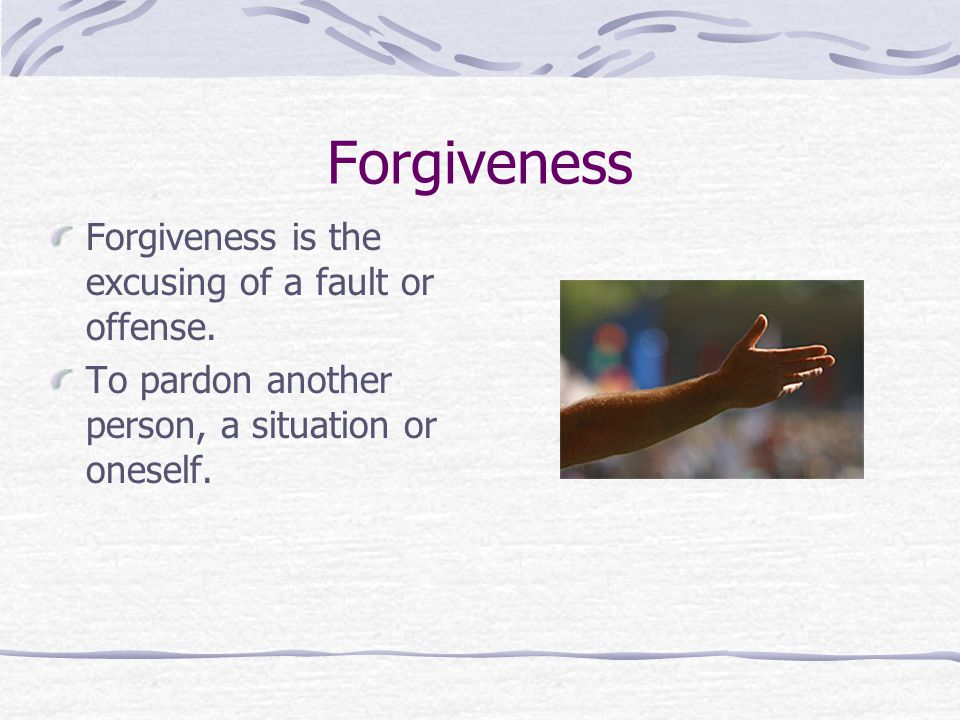 Forgiveness Forgiveness is the excusing of a fault or offense.