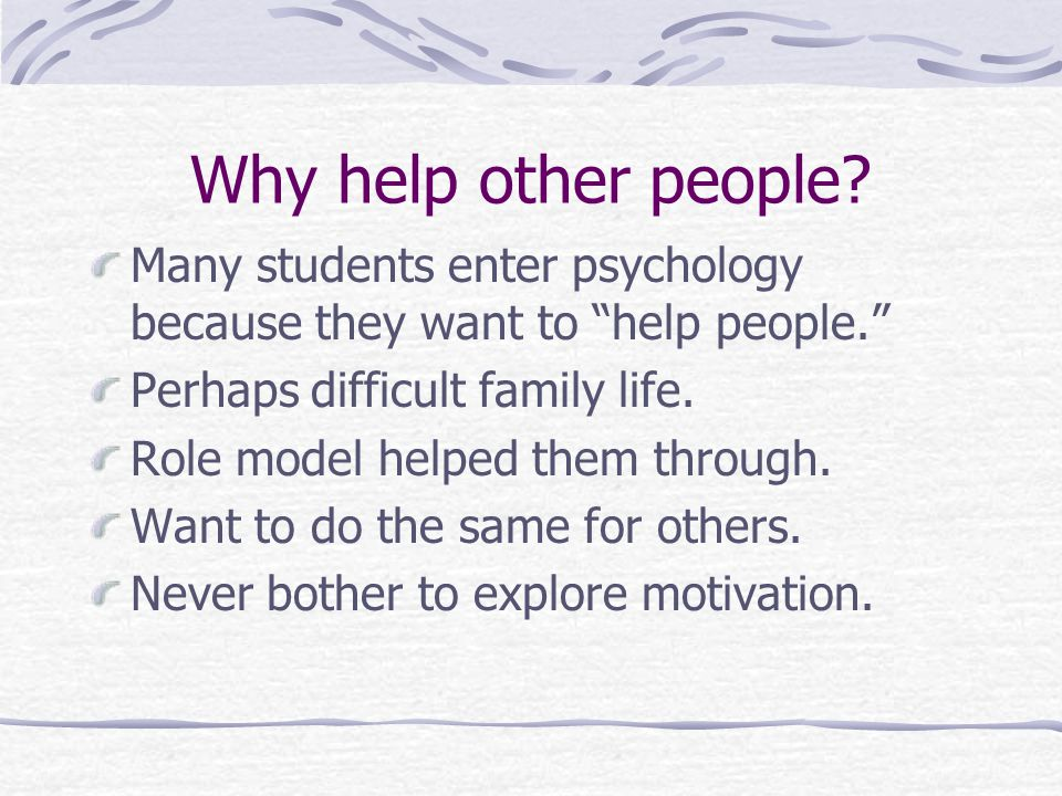 Why help other people Many students enter psychology because they want to help people. Perhaps difficult family life.