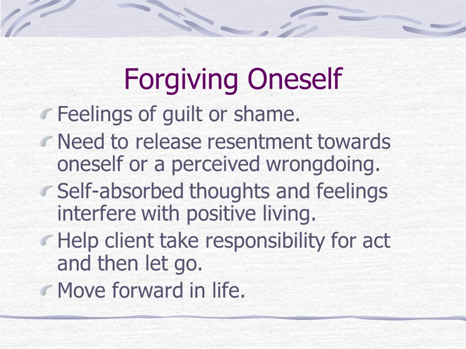 Forgiving Oneself Feelings of guilt or shame.