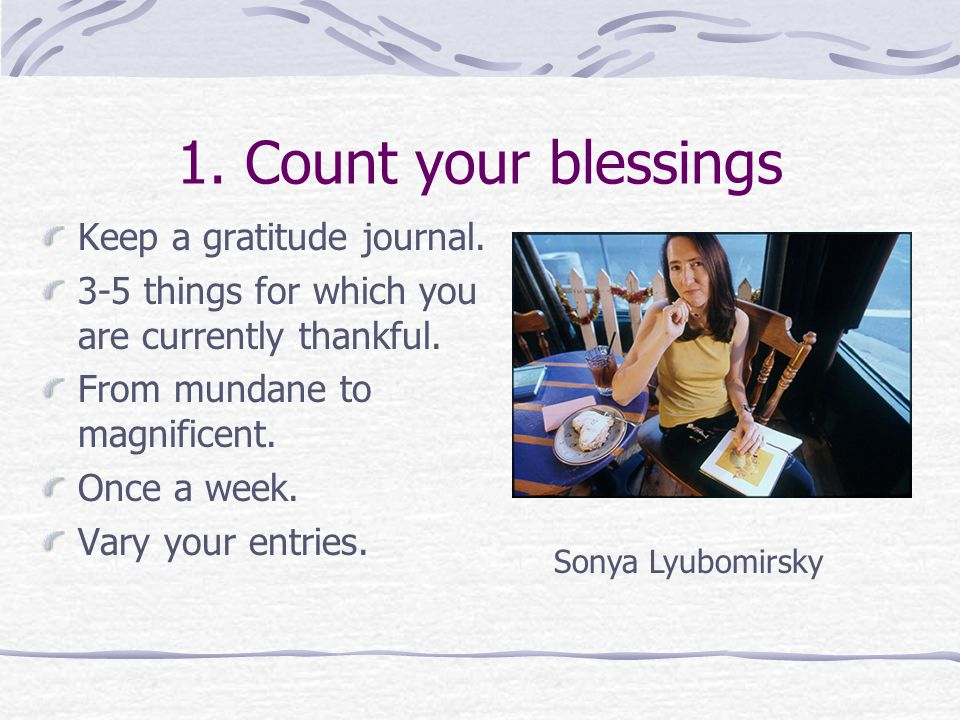 1. Count your blessings Keep a gratitude journal.