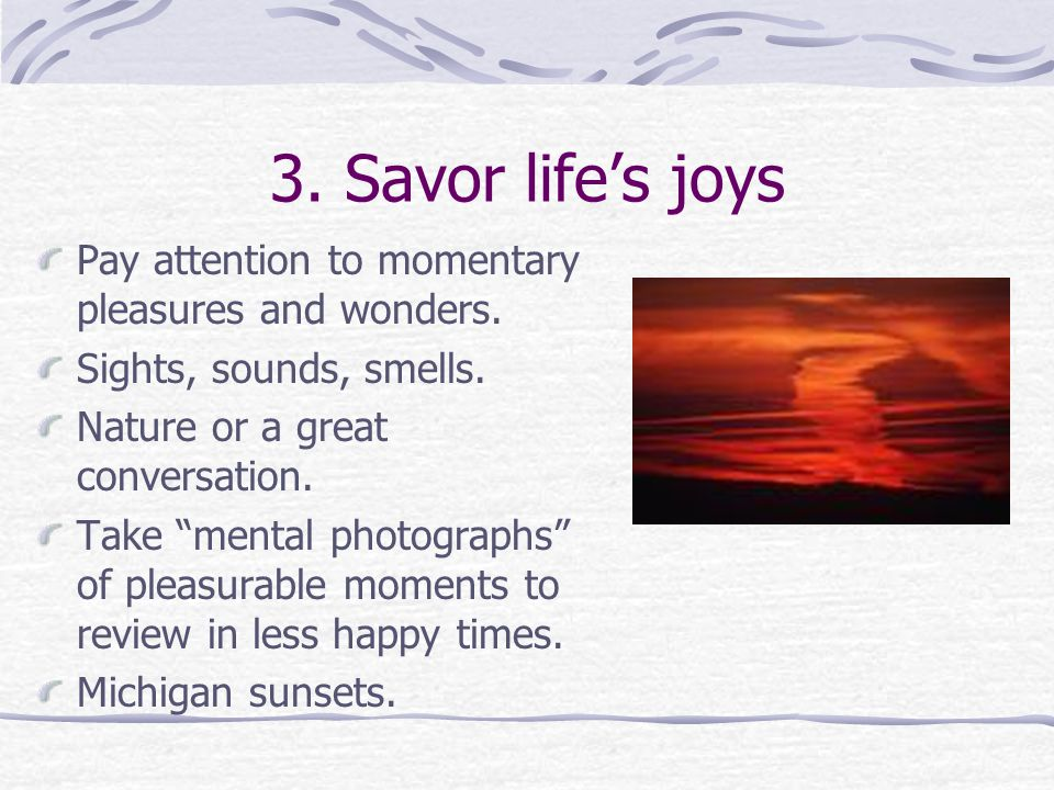 3. Savor life's joys Pay attention to momentary pleasures and wonders.