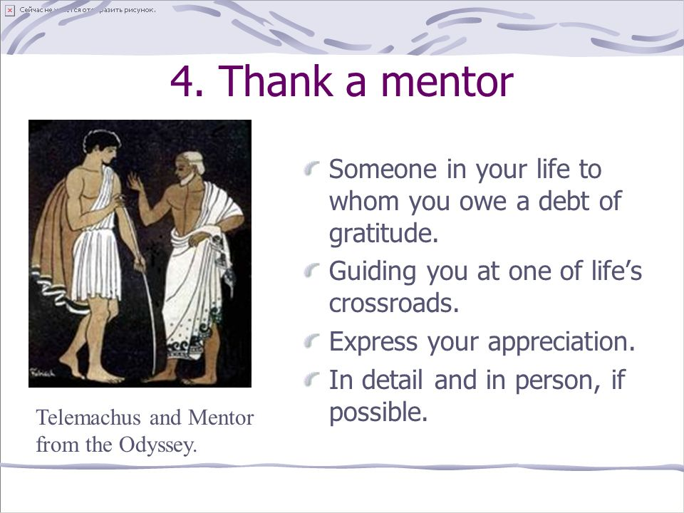 4. Thank a mentor Someone in your life to whom you owe a debt of gratitude. Guiding you at one of life's crossroads.