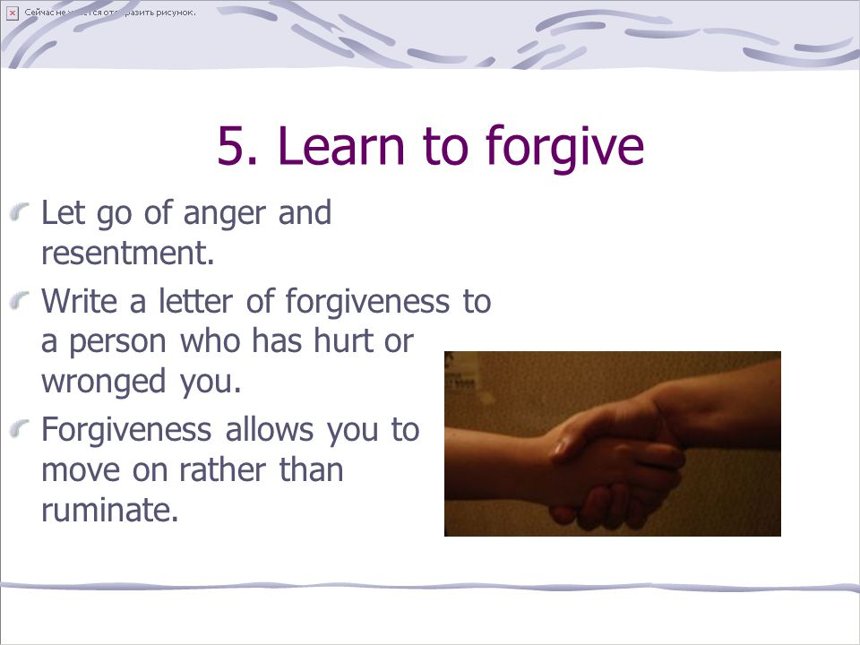 5. Learn to forgive Let go of anger and resentment.