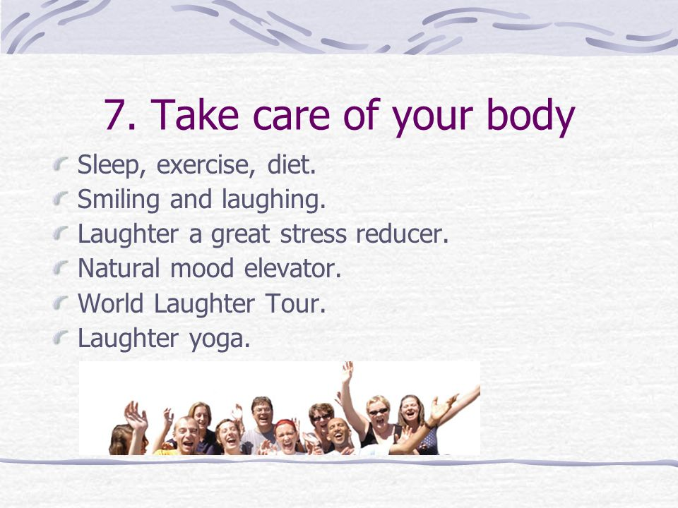 7. Take care of your body Sleep, exercise, diet. Smiling and laughing.