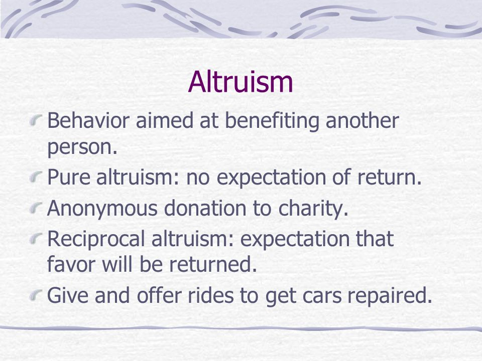 Altruism Behavior aimed at benefiting another person.