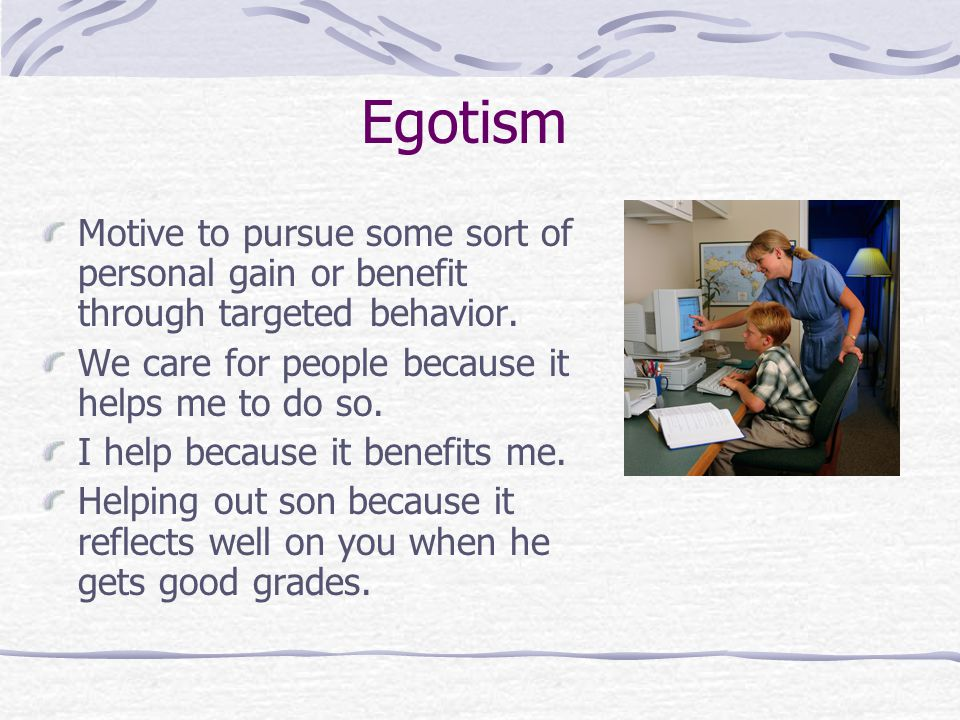 Egotism Motive to pursue some sort of personal gain or benefit through targeted behavior. We care for people because it helps me to do so.