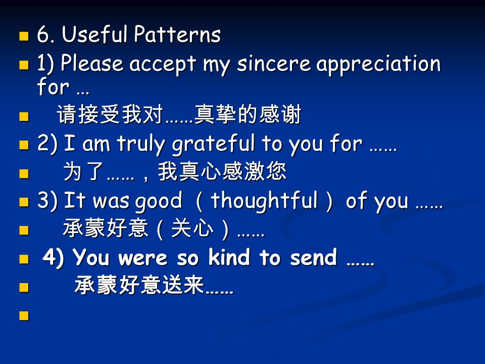 6. Useful Patterns 1) Please accept my sincere appreciation for … 请接受我对……真挚的感谢. 2) I am truly grateful to you for ……