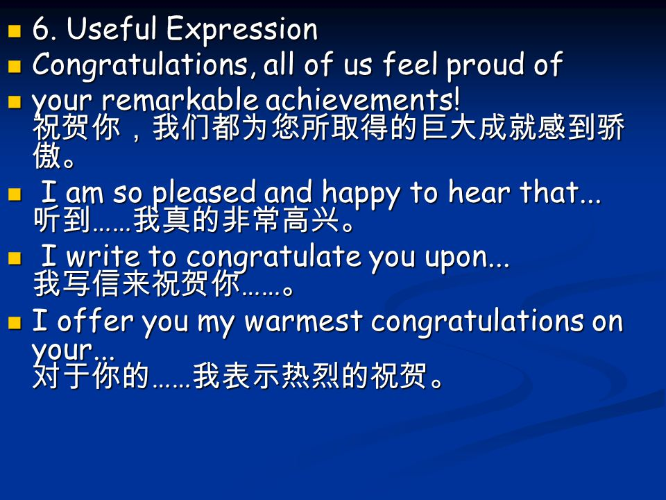 6. Useful Expression Congratulations, all of us feel proud of your remarkable achievements! 祝贺你,我们都为您所取得的巨大成就感到骄傲。