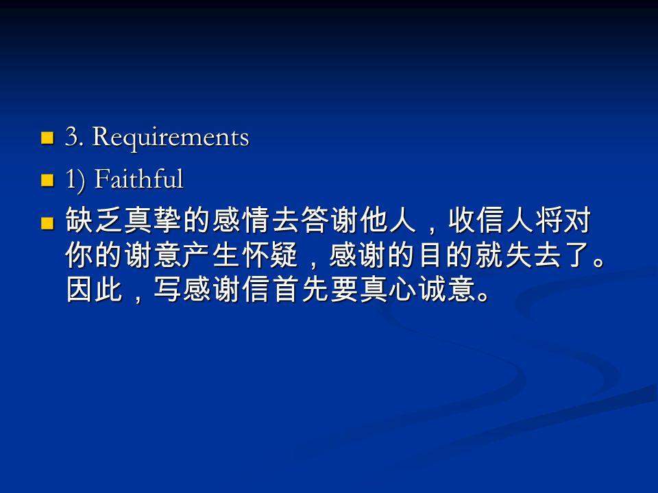 3. Requirements 1) Faithful 缺乏真挚的感情去答谢他人,收信人将对你的谢意产生怀疑,感谢的目的就失去了。因此,写感谢信首先要真心诚意。
