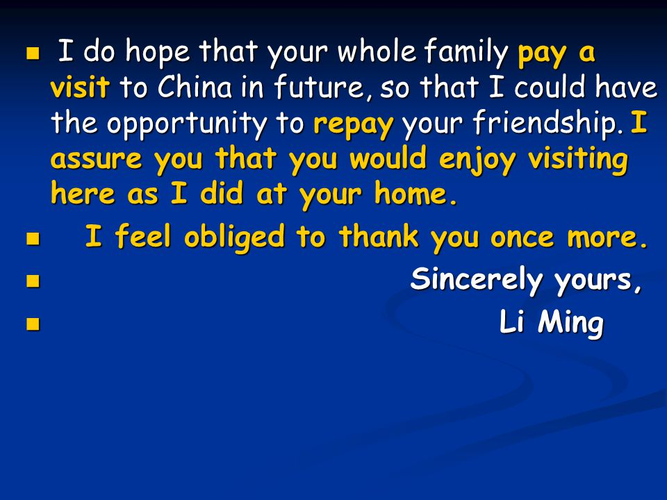I do hope that your whole family pay a visit to China in future, so that I could have the opportunity to repay your friendship. I assure you that you would enjoy visiting here as I did at your home.