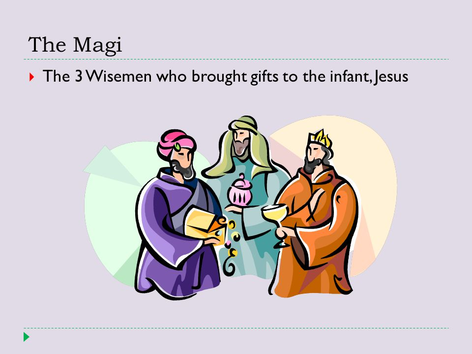 The Magi The 3 Wisemen who brought gifts to the infant, Jesus