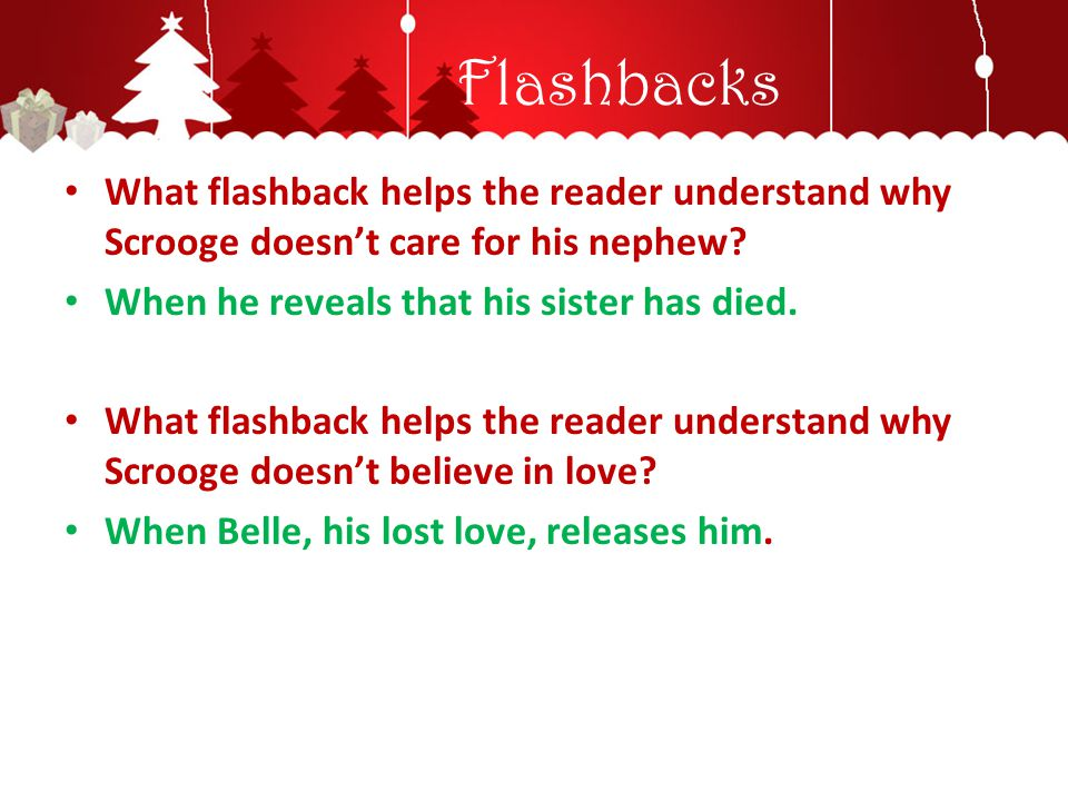 Flashbacks What flashback helps the reader understand why Scrooge doesn't care for his nephew When he reveals that his sister has died.