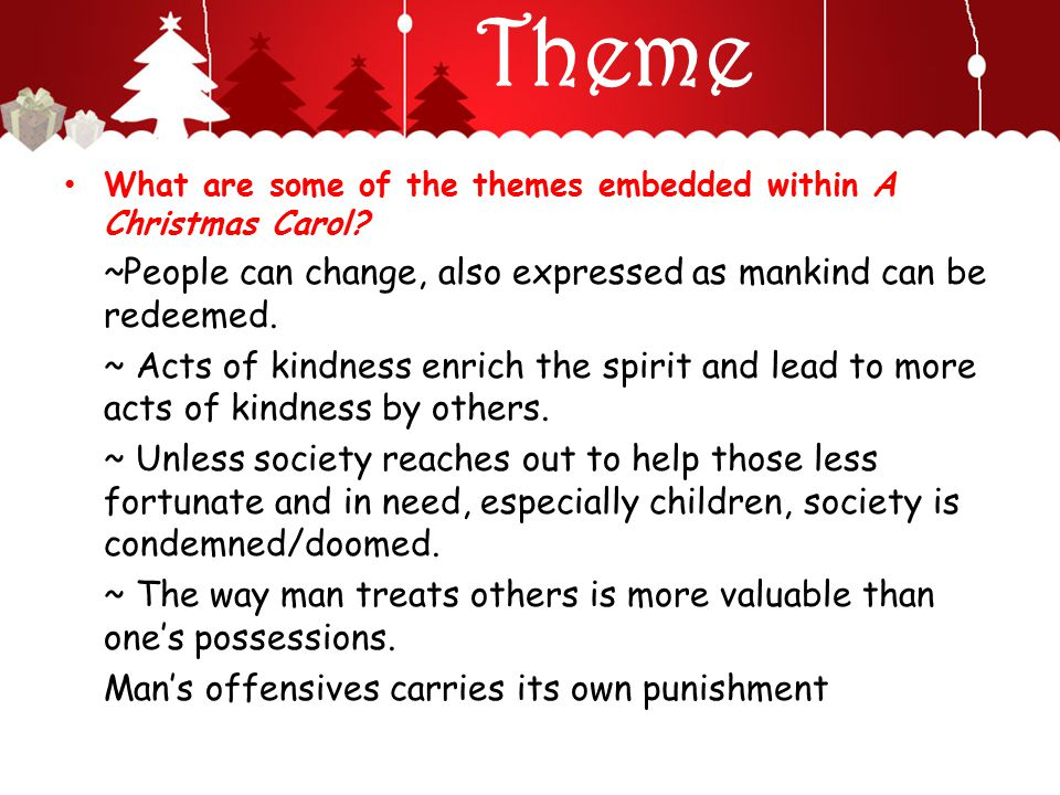 Theme What are some of the themes embedded within A Christmas Carol ~People can change, also expressed as mankind can be redeemed.