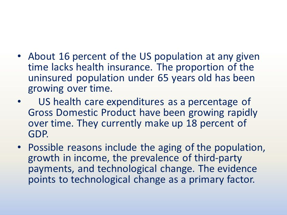About 16 percent of the US population at any given time lacks health insurance. The proportion of the uninsured population under 65 years old has been growing over time.