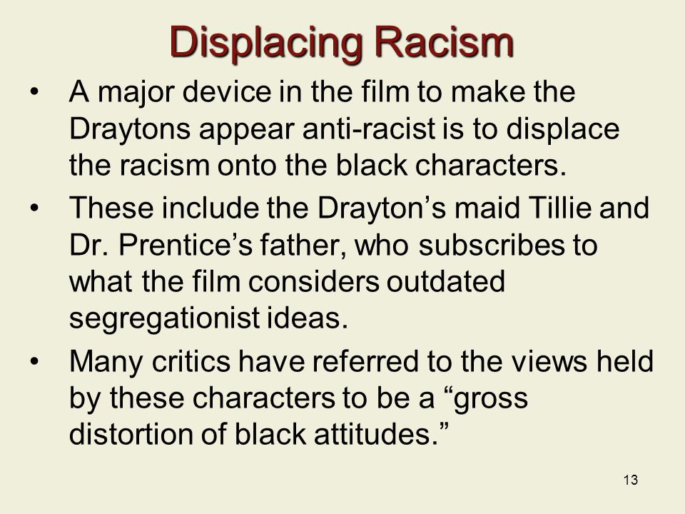Displacing Racism A major device in the film to make the Draytons appear anti-racist is to displace the racism onto the black characters.