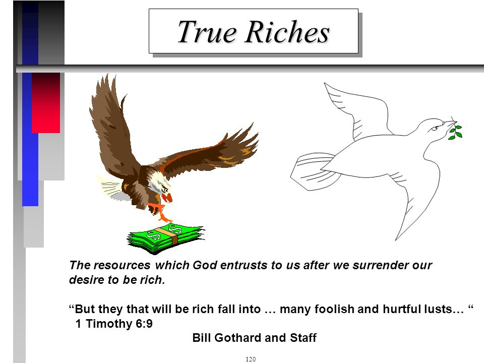 True Riches The resources which God entrusts to us after we surrender our desire to be rich.