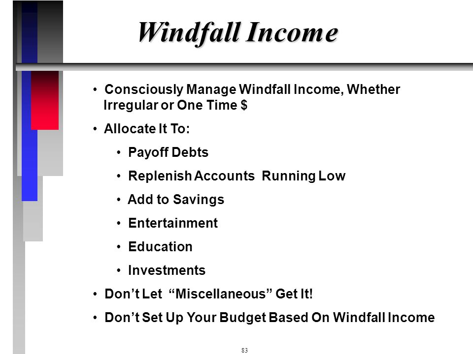 Windfall Income Consciously Manage Windfall Income, Whether Irregular or One Time $ Allocate It To: