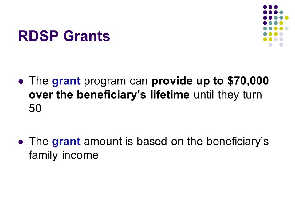RDSP Grants The grant program can provide up to $70,000 over the beneficiary's lifetime until they turn 50.