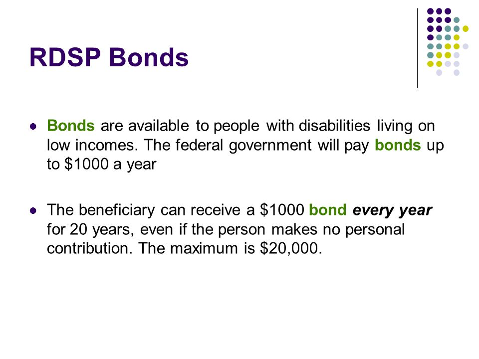 RDSP Bonds Bonds are available to people with disabilities living on low incomes. The federal government will pay bonds up to $1000 a year.