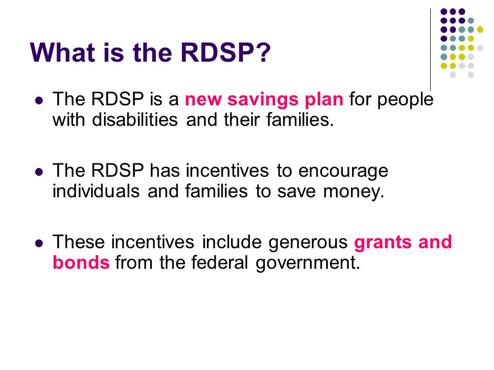 What is the RDSP The RDSP is a new savings plan for people with disabilities and their families.
