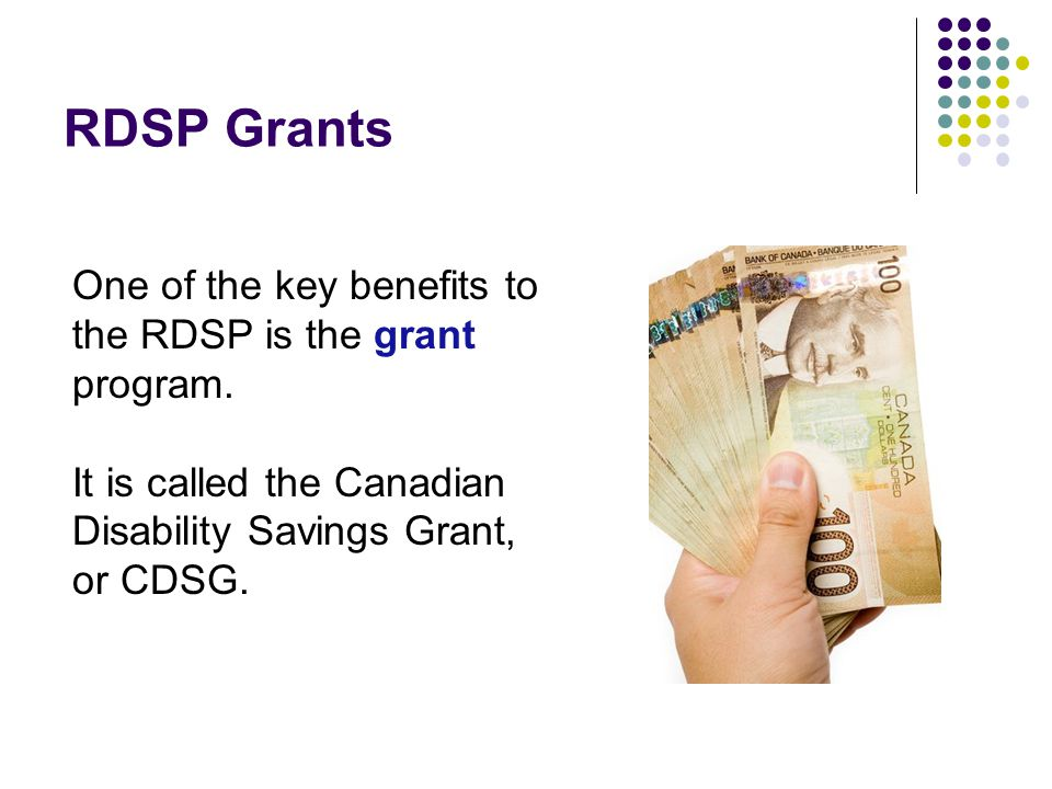 RDSP Grants One of the key benefits to the RDSP is the grant program.