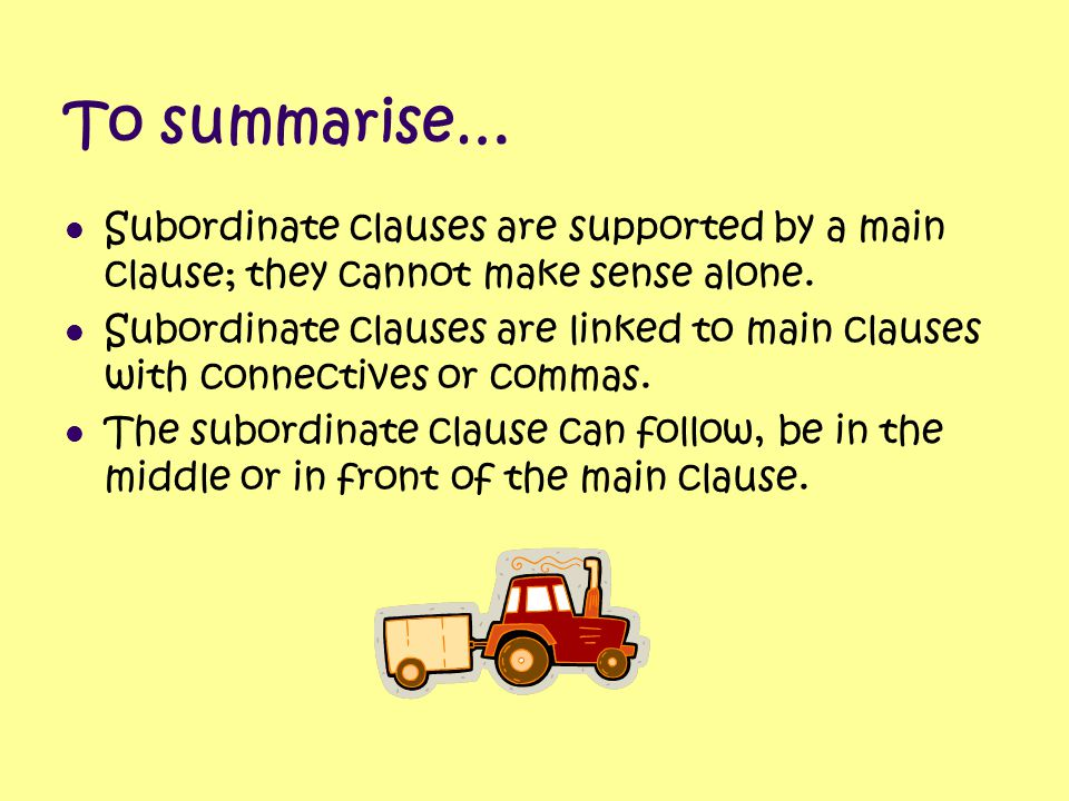 To summarise… Subordinate clauses are supported by a main clause; they cannot make sense alone.