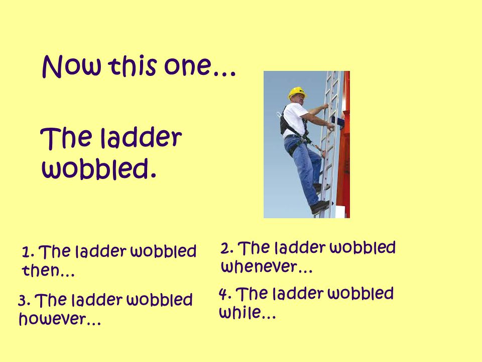 Now this one… The ladder wobbled. 2. The ladder wobbled whenever…