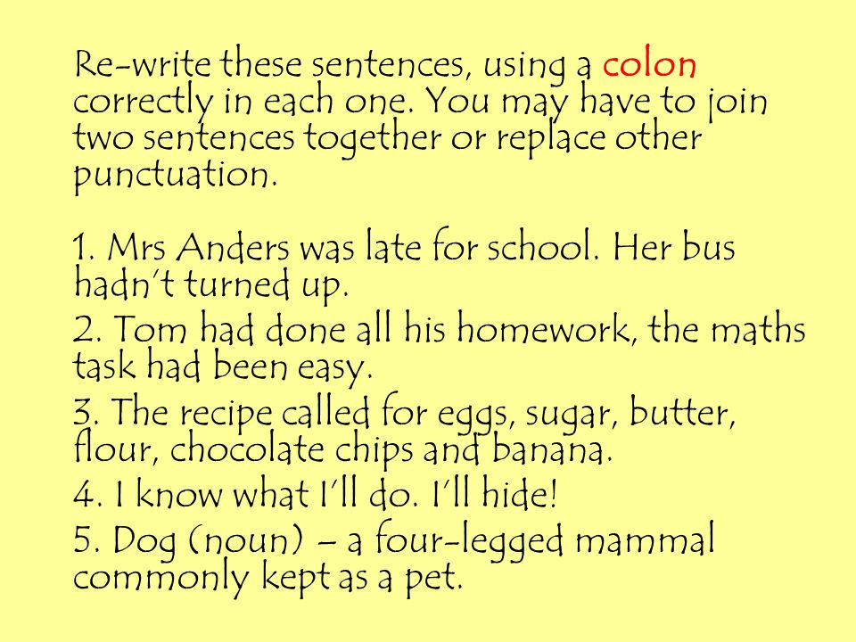 Re-write these sentences, using a colon correctly in each one