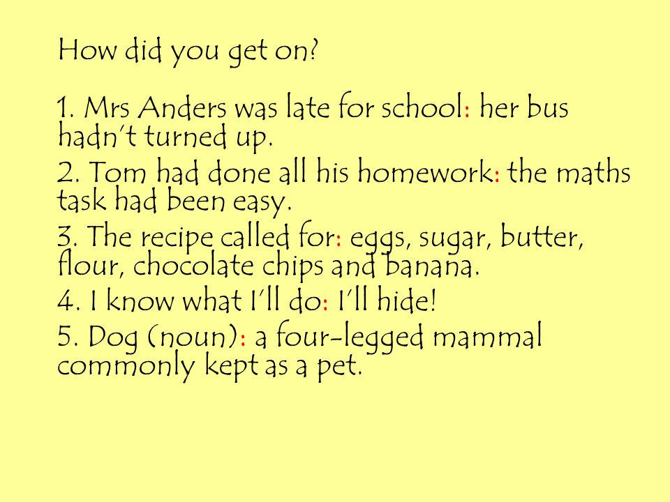 How did you get on 1. Mrs Anders was late for school: her bus hadn't turned up. 2. Tom had done all his homework: the maths task had been easy.