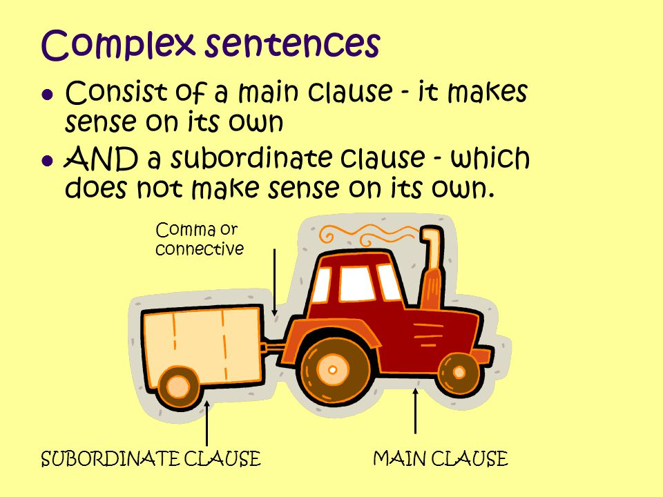 Complex sentences Consist of a main clause - it makes sense on its own