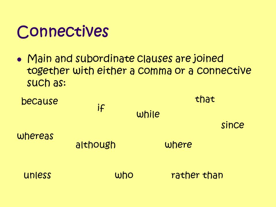 Connectives Main and subordinate clauses are joined together with either a comma or a connective such as:
